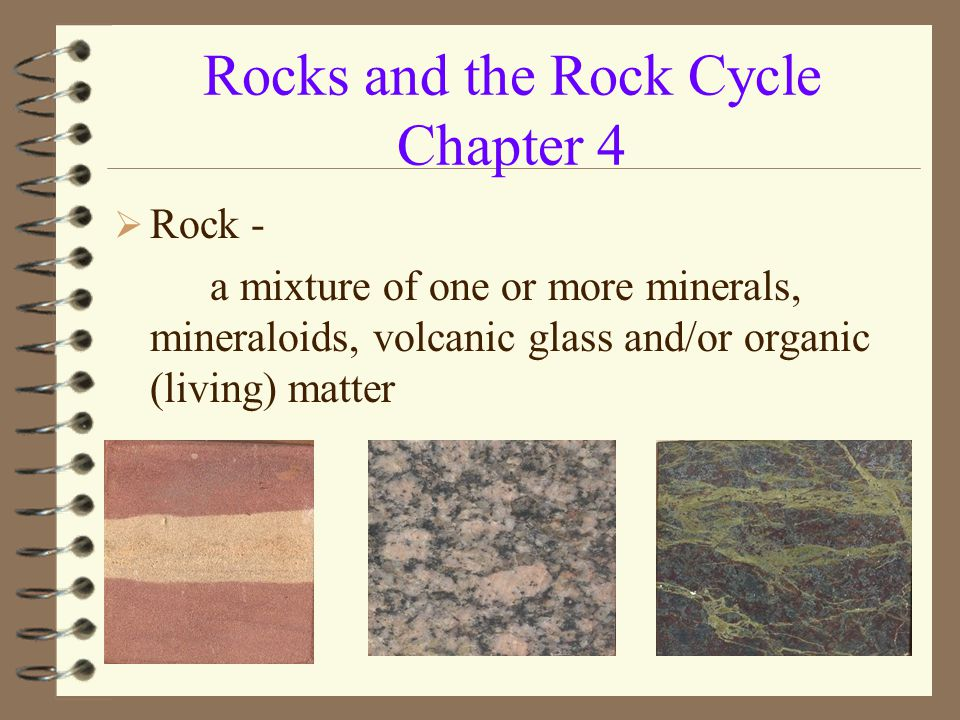 Rocks and the Rock Cycle Chapter 4  Rock - a mixture of one or more minerals, mineraloids, volcanic glass and/or organic (living) matter
