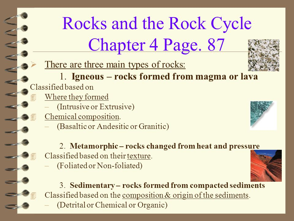 Rocks and the Rock Cycle Chapter 4 Page. 87  There are three main types of rocks: 1. Igneous – rocks formed from magma or lava Classified based on 4
