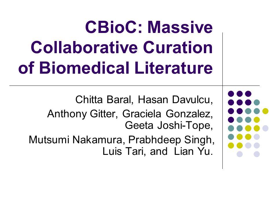 CBioC: Massive Collaborative Curation of Biomedical Literature Chitta Baral, Hasan Davulcu, Anthony Gitter, Graciela Gonzalez, Geeta Joshi-Tope, Mutsumi Nakamura, Prabhdeep Singh, Luis Tari, and Lian Yu.
