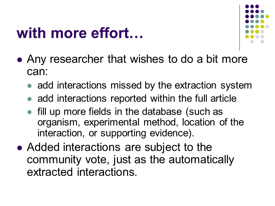 with more effort… Any researcher that wishes to do a bit more can: add interactions missed by the extraction system add interactions reported within the full article fill up more fields in the database (such as organism, experimental method, location of the interaction, or supporting evidence).