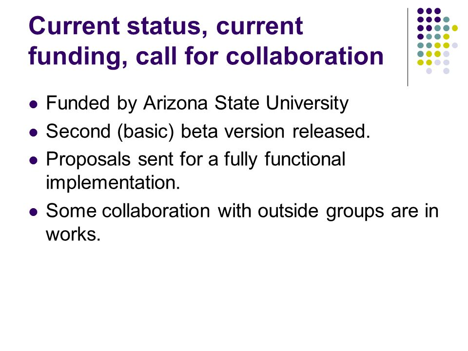 Current status, current funding, call for collaboration Funded by Arizona State University Second (basic) beta version released.