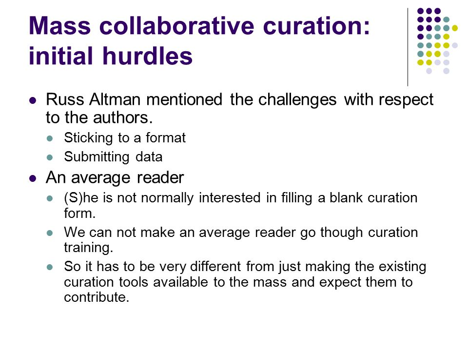 Mass collaborative curation : key initial ideas Make it very easy: user need not remember where (which database, which web page) to put the curated knowledge.