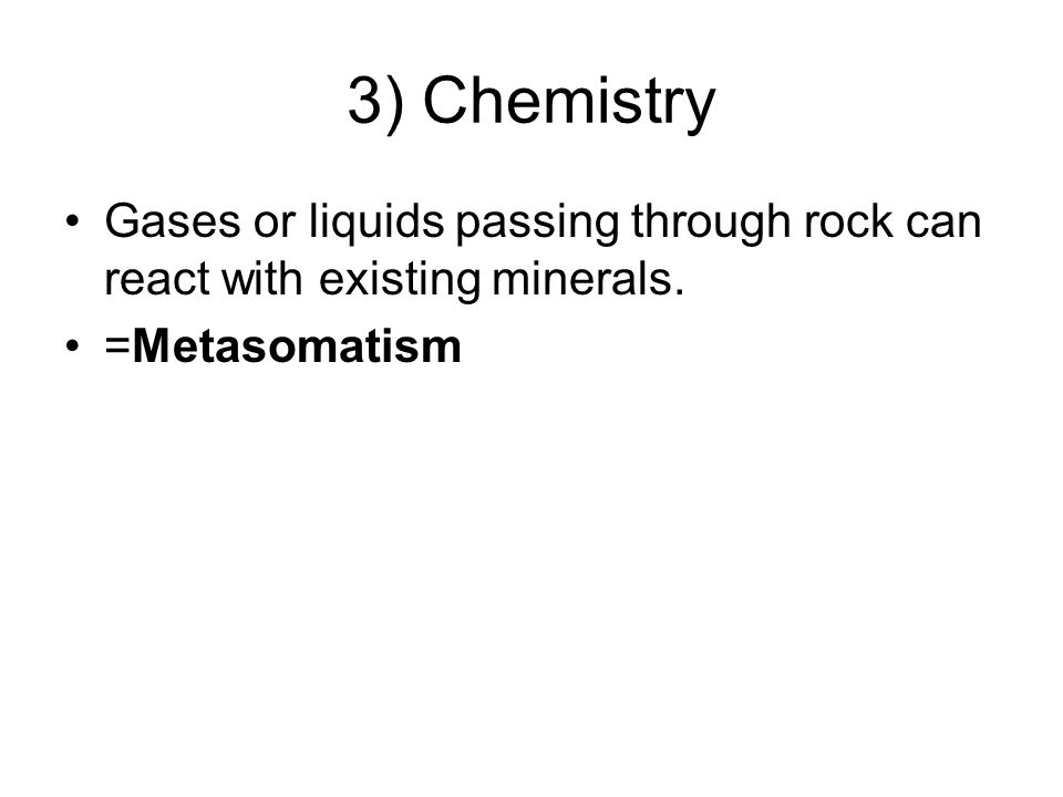 3) Chemistry Gases or liquids passing through rock can react with existing minerals. =Metasomatism