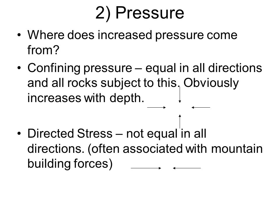 2) Pressure Where does increased pressure come from? Confining pressure – equal in all directions and all rocks subject to this. Obviously increases w