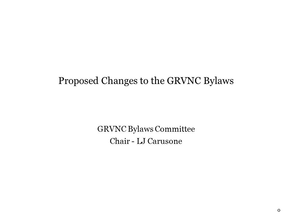 0 Proposed Changes to the GRVNC Bylaws GRVNC Bylaws Committee Chair - LJ Carusone