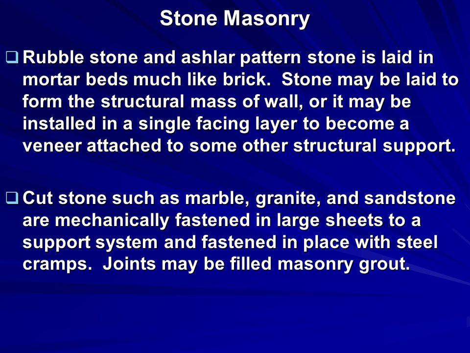 Stone Masonry  Rubble stone and ashlar pattern stone is laid in mortar beds much like brick.