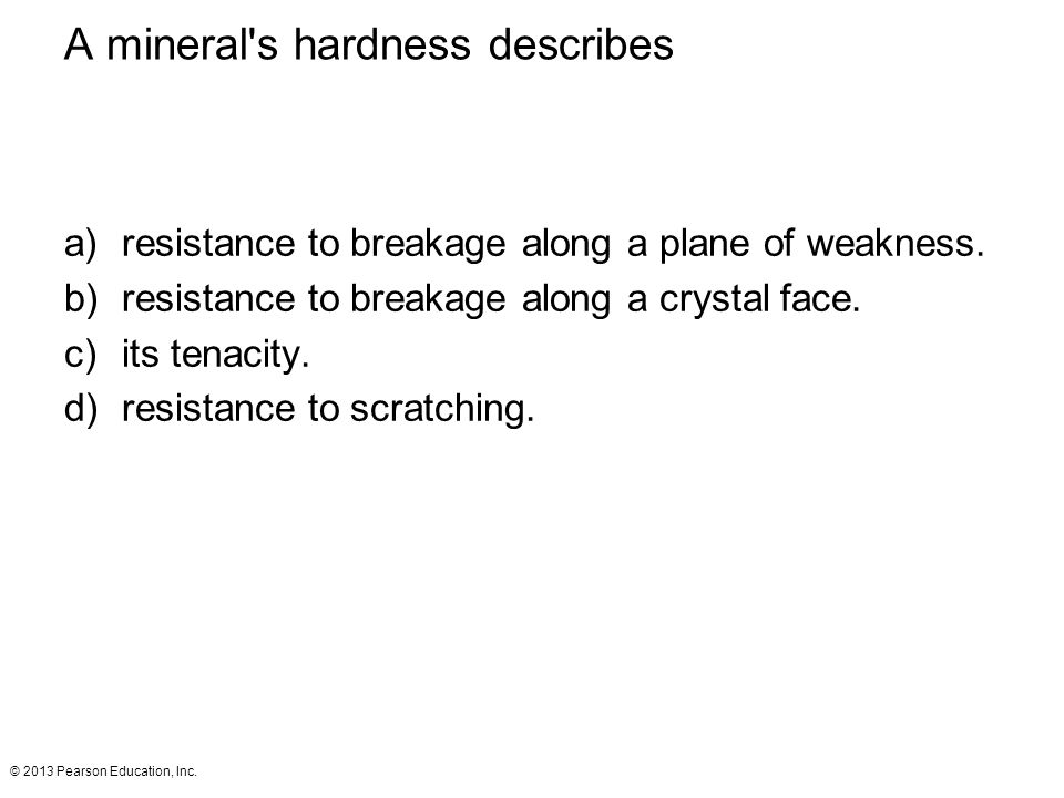© 2013 Pearson Education, Inc. A mineral's hardness describes a)resistance to breakage along a plane of weakness. b)resistance to breakage along a cry