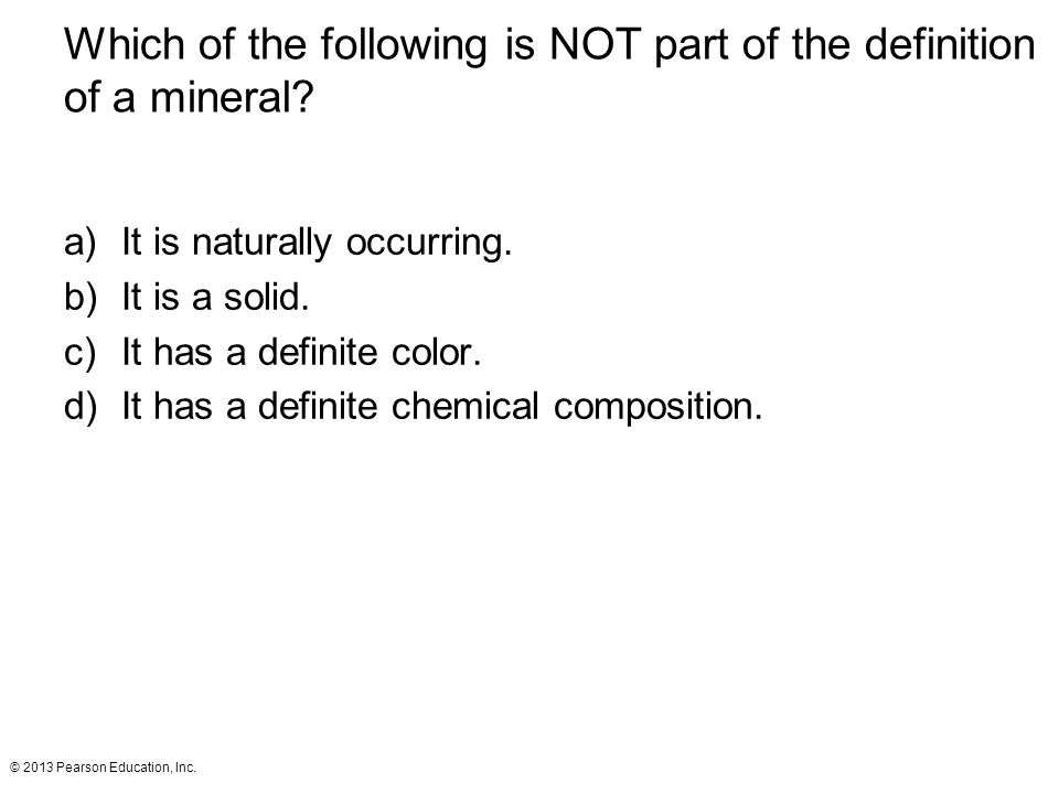 © 2013 Pearson Education, Inc.Which of the following is NOT part of the definition of a mineral.