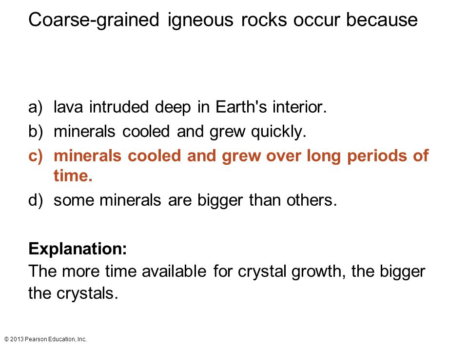 © 2013 Pearson Education, Inc. Coarse-grained igneous rocks occur because a)lava intruded deep in Earth's interior. b)minerals cooled and grew quickly
