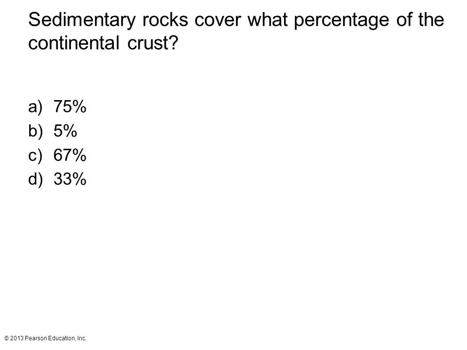 © 2013 Pearson Education, Inc.Sedimentary rocks cover what percentage of the continental crust.