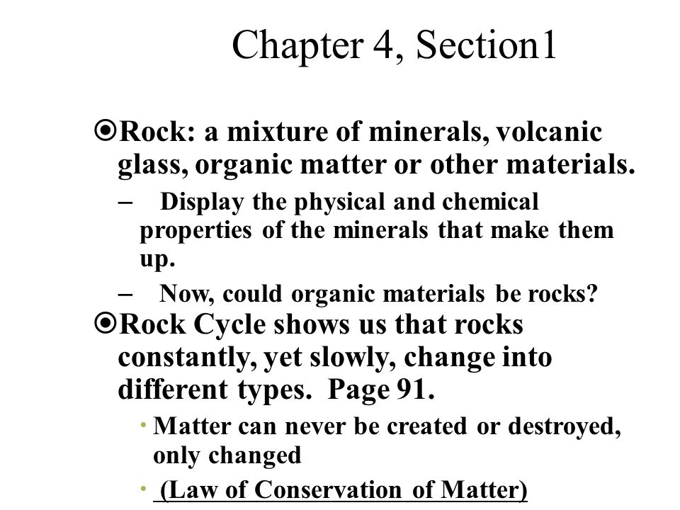 Chapter 4, Section1  Rock: a mixture of minerals, volcanic glass, organic matter or other materials. – Display the physical and chemical properties o
