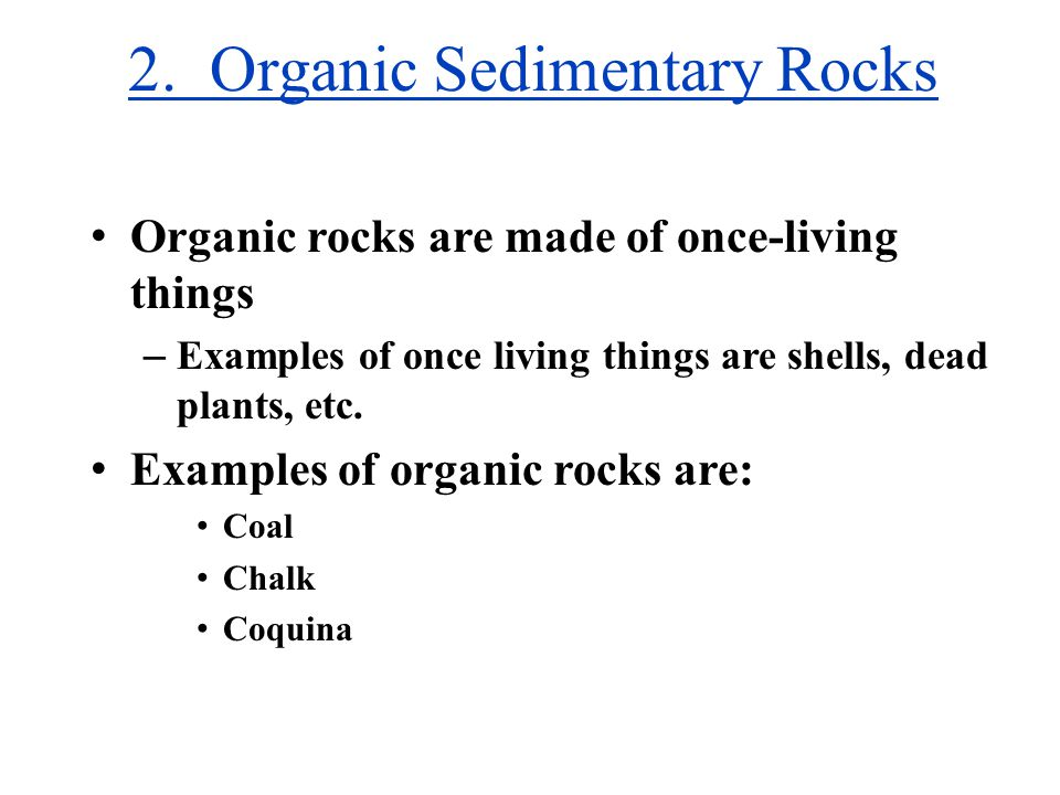 2. Organic Sedimentary Rocks Organic rocks are made of once-living things – Examples of once living things are shells, dead plants, etc. Examples of o