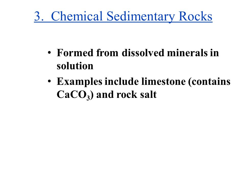 3. Chemical Sedimentary Rocks Formed from dissolved minerals in solution Examples include limestone (contains CaCO 3 ) and rock salt