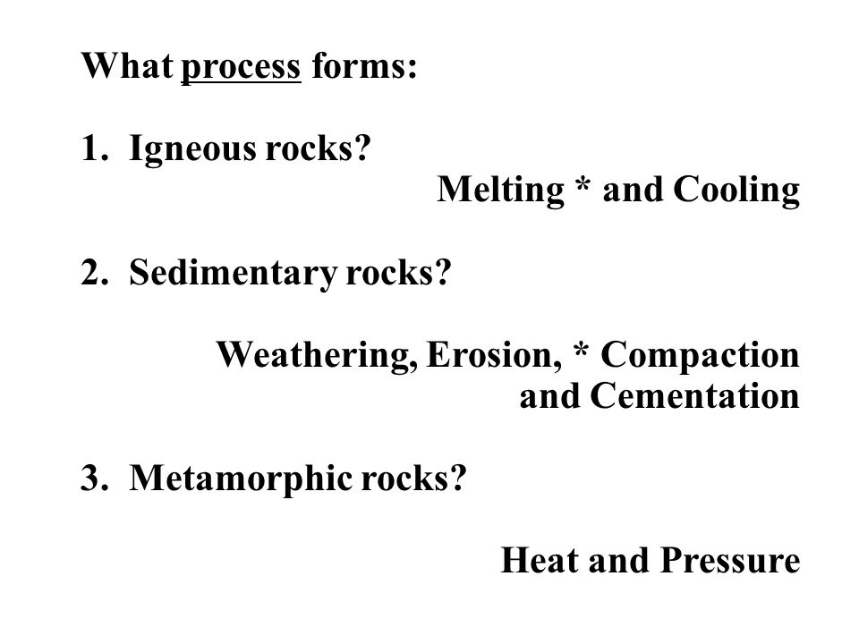 What process forms: 1. Igneous rocks? Melting * and Cooling 2. Sedimentary rocks? Weathering, Erosion, * Compaction and Cementation 3. Metamorphic roc