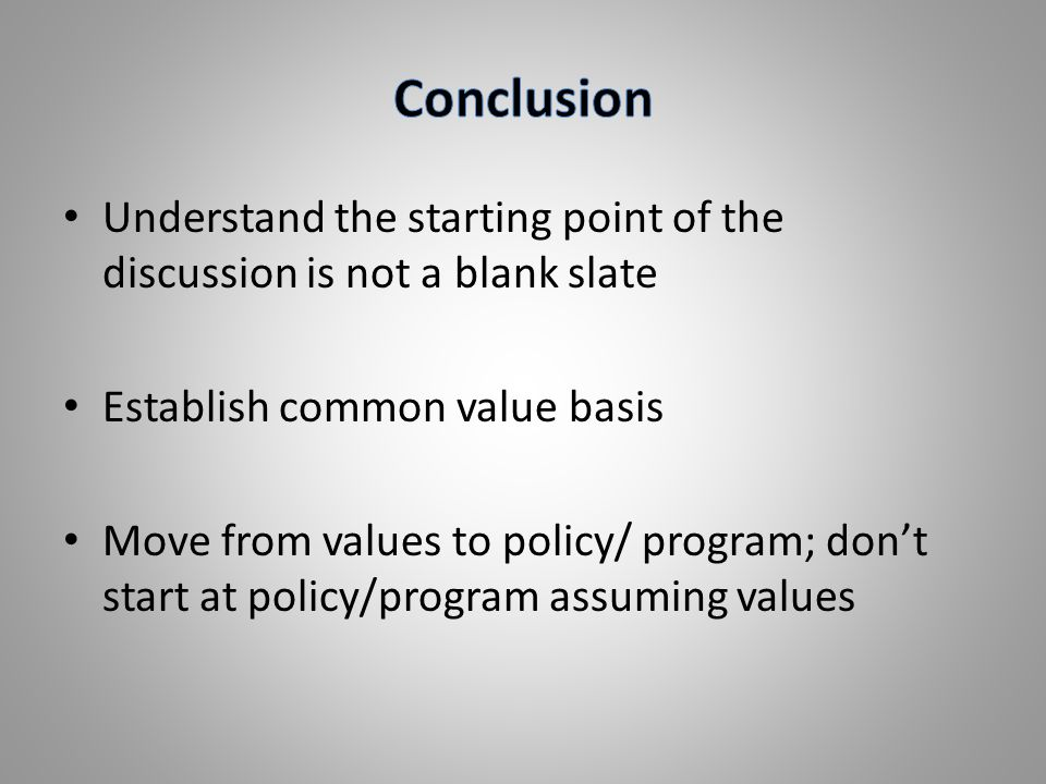 Understand the starting point of the discussion is not a blank slate Establish common value basis Move from values to policy/ program; don't start at policy/program assuming values