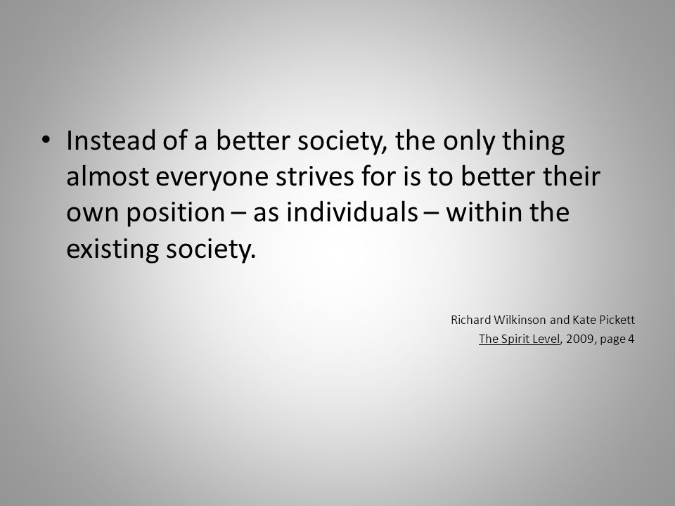 Instead of a better society, the only thing almost everyone strives for is to better their own position – as individuals – within the existing society.