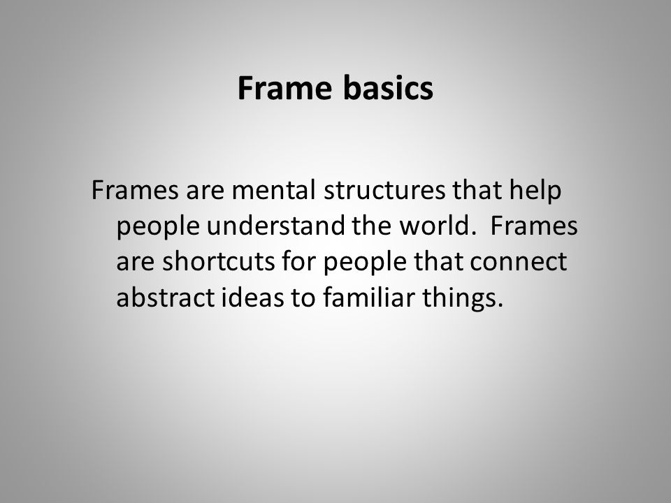 Frame basics Frames are mental structures that help people understand the world.