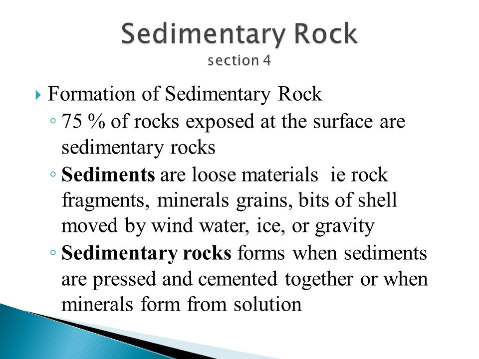  Formation of Sedimentary Rock ◦ 75 % of rocks exposed at the surface are sedimentary rocks ◦ Sediments are loose materials ie rock fragments, minera