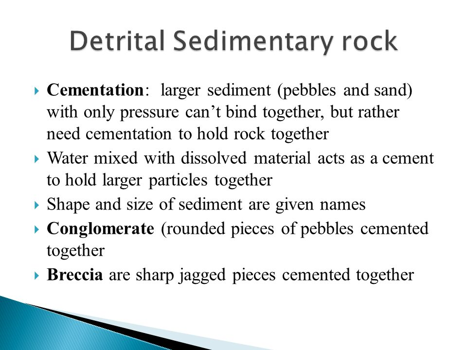  Cementation: larger sediment (pebbles and sand) with only pressure can't bind together, but rather need cementation to hold rock together  Water mi