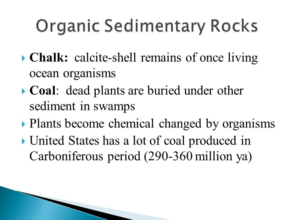 Chalk: calcite-shell remains of once living ocean organisms  Coal: dead plants are buried under other sediment in swamps  Plants become chemical c