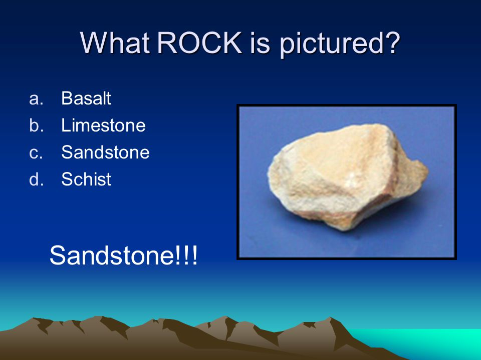 What ROCK is pictured a.Basalt b.Limestone c.Sandstone d.Schist Sandstone!!!