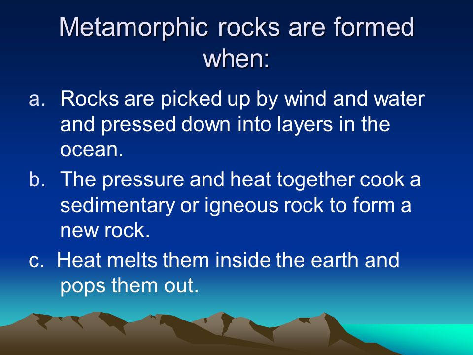 Metamorphic rocks are formed when: a.Rocks are picked up by wind and water and pressed down into layers in the ocean.