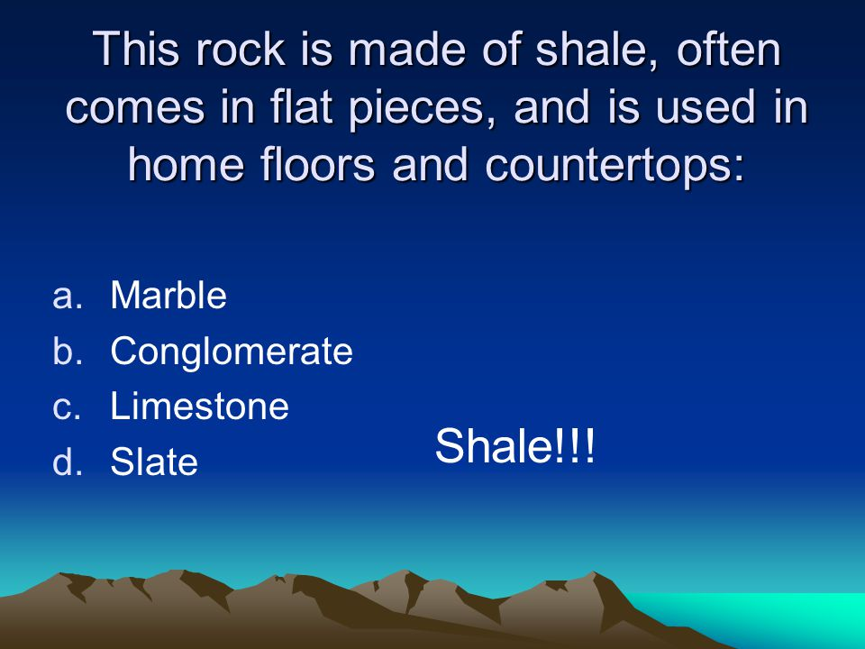 This rock is made of shale, often comes in flat pieces, and is used in home floors and countertops: a.Marble b.Conglomerate c.Limestone d.Slate Shale!!!