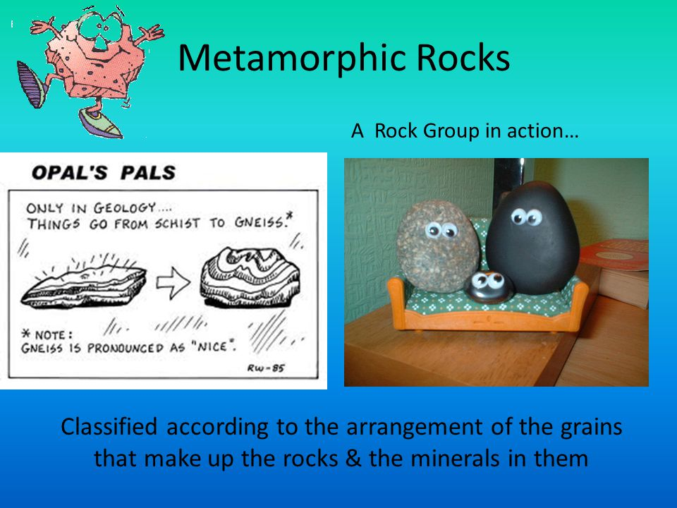 Metamorphic Rocks Classified according to the arrangement of the grains that make up the rocks & the minerals in them A Rock Group in action…