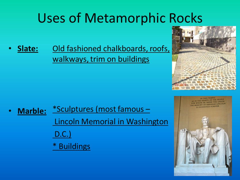Uses of Metamorphic Rocks Slate: Marble: Old fashioned chalkboards, roofs, walkways, trim on buildings *Sculptures (most famous – Lincoln Memorial in Washington D.C.) * Buildings