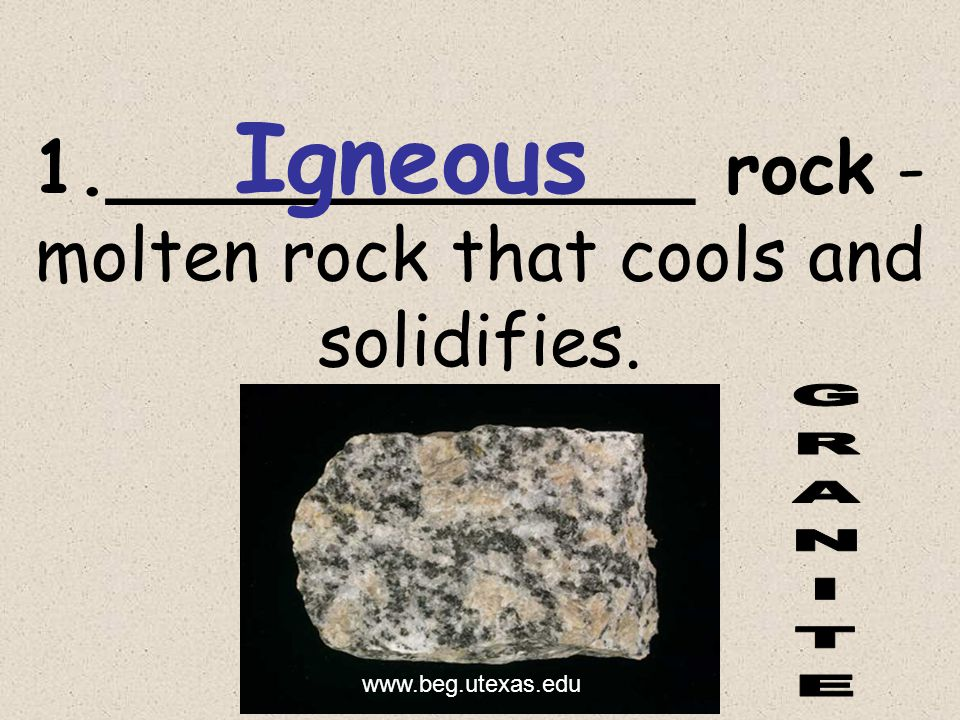 1._____________ rock - molten rock that cools and solidifies. www.beg.utexas.edu Igneous