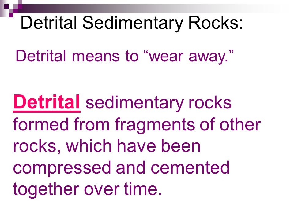 Detrital Sedimentary Rocks: Detrital means to wear away. Detrital sedimentary rocks formed from fragments of other rocks, which have been compressed and cemented together over time.
