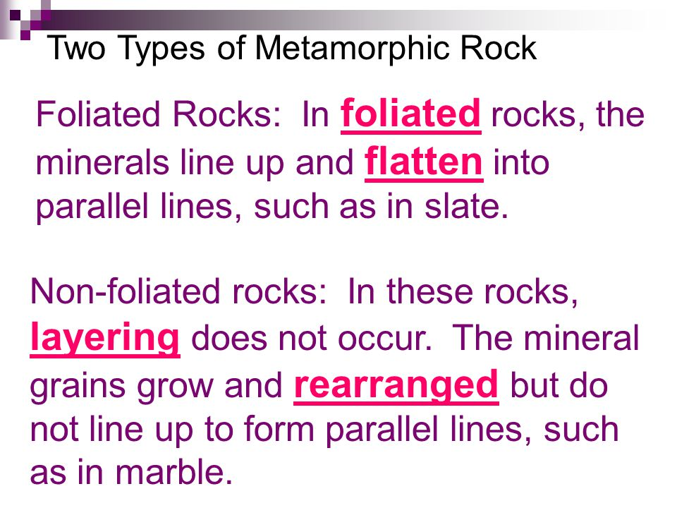Two Types of Metamorphic Rock Foliated Rocks: In foliated rocks, the minerals line up and flatten into parallel lines, such as in slate.