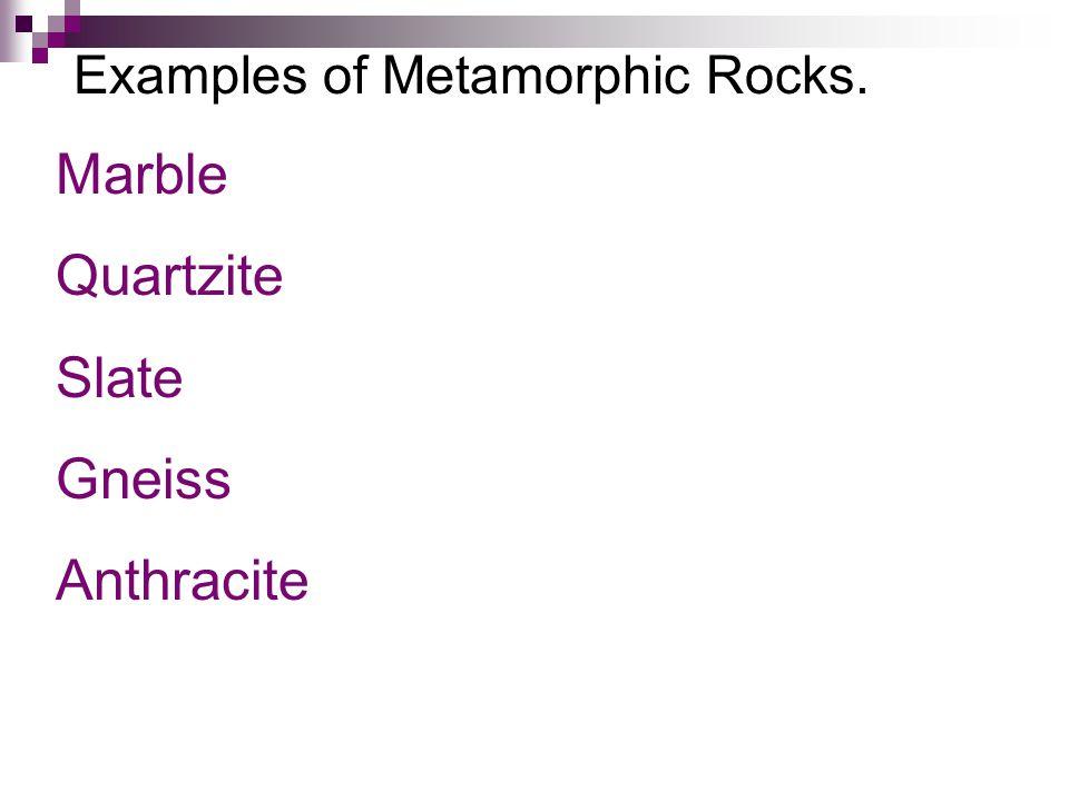 Examples of Metamorphic Rocks. Marble Quartzite Slate Gneiss Anthracite
