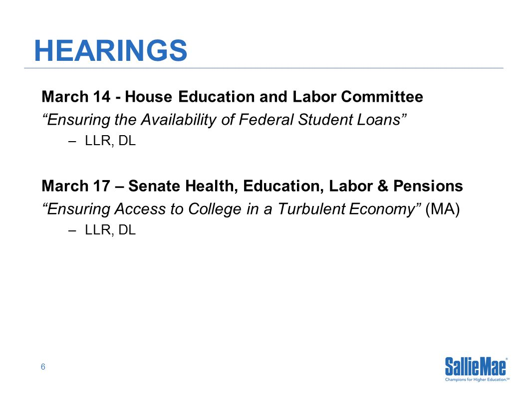 6 HEARINGS March 14 - House Education and Labor Committee Ensuring the Availability of Federal Student Loans –LLR, DL March 17 – Senate Health, Education, Labor & Pensions Ensuring Access to College in a Turbulent Economy (MA) –LLR, DL
