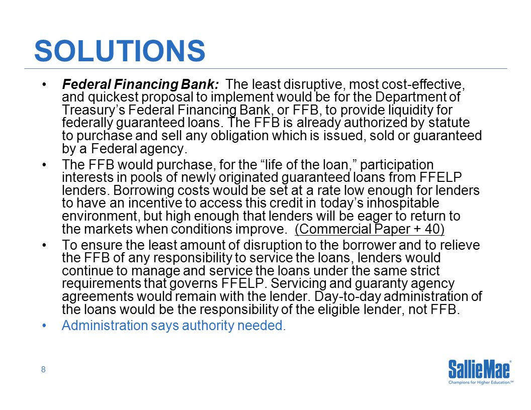 8 SOLUTIONS Federal Financing Bank: The least disruptive, most cost-effective, and quickest proposal to implement would be for the Department of Treasury's Federal Financing Bank, or FFB, to provide liquidity for federally guaranteed loans.