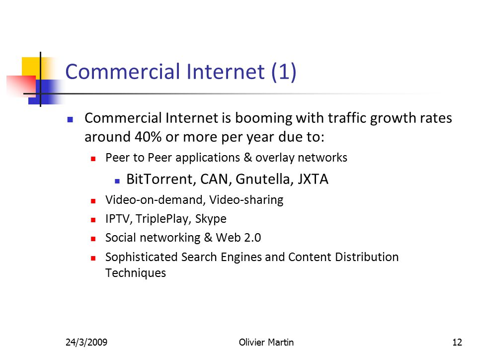24/3/2009Olivier Martin12 Commercial Internet (1) Commercial Internet is booming with traffic growth rates around 40% or more per year due to: Peer to Peer applications & overlay networks BitTorrent, CAN, Gnutella, JXTA Video-on-demand, Video-sharing IPTV, TriplePlay, Skype Social networking & Web 2.0 Sophisticated Search Engines and Content Distribution Techniques