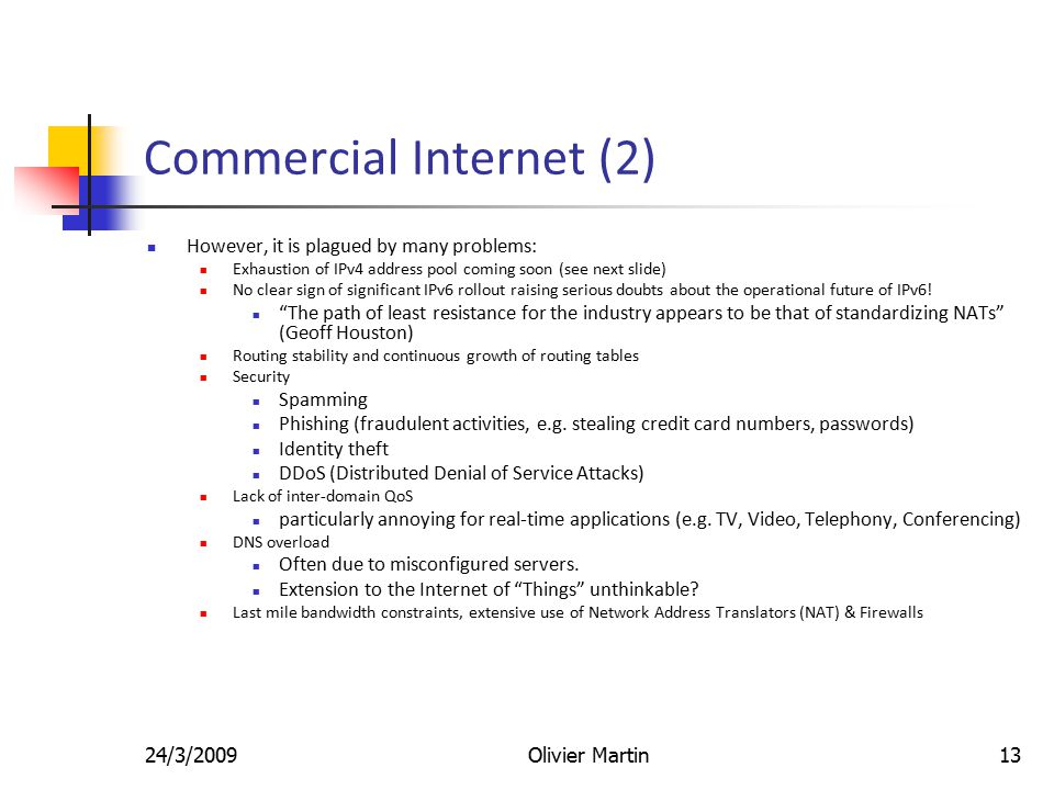 24/3/2009Olivier Martin13 Commercial Internet (2) However, it is plagued by many problems: Exhaustion of IPv4 address pool coming soon (see next slide) No clear sign of significant IPv6 rollout raising serious doubts about the operational future of IPv6.