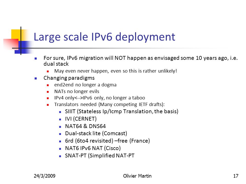 24/3/2009Olivier Martin17 Large scale IPv6 deployment For sure, IPv6 migration will NOT happen as envisaged some 10 years ago, i.e.