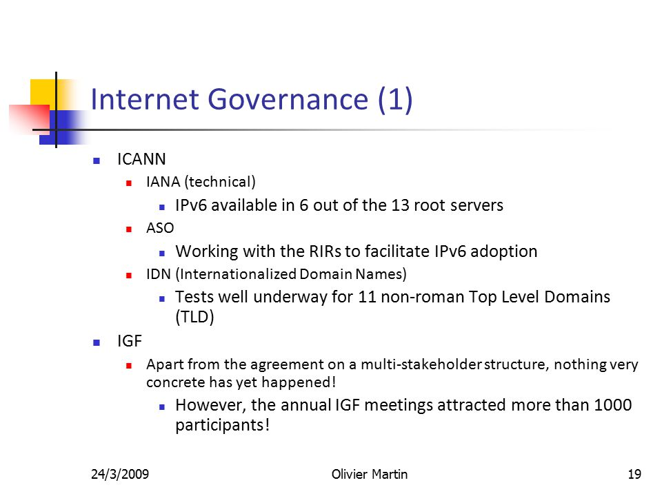24/3/2009Olivier Martin19 Internet Governance (1) ICANN IANA (technical) IPv6 available in 6 out of the 13 root servers ASO Working with the RIRs to facilitate IPv6 adoption IDN (Internationalized Domain Names) Tests well underway for 11 non-roman Top Level Domains (TLD) IGF Apart from the agreement on a multi-stakeholder structure, nothing very concrete has yet happened.