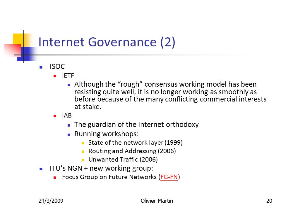 24/3/2009Olivier Martin20 Internet Governance (2) ISOC IETF Although the rough consensus working model has been resisting quite well, it is no longer working as smoothly as before because of the many conflicting commercial interests at stake.
