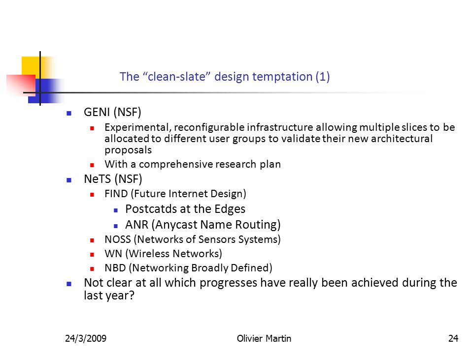 24/3/2009Olivier Martin24 The clean-slate design temptation (1) GENI (NSF) Experimental, reconfigurable infrastructure allowing multiple slices to be allocated to different user groups to validate their new architectural proposals With a comprehensive research plan NeTS (NSF) FIND (Future Internet Design) Postcatds at the Edges ANR (Anycast Name Routing) NOSS (Networks of Sensors Systems) WN (Wireless Networks) NBD (Networking Broadly Defined) Not clear at all which progresses have really been achieved during the last year