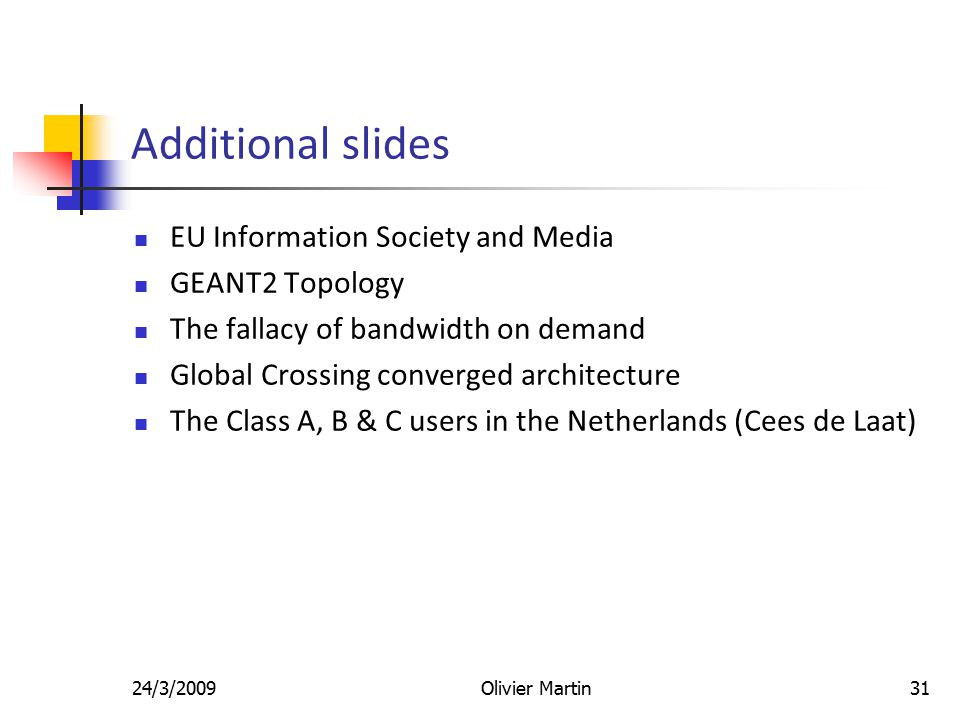 24/3/2009Olivier Martin31 Additional slides EU Information Society and Media GEANT2 Topology The fallacy of bandwidth on demand Global Crossing converged architecture The Class A, B & C users in the Netherlands (Cees de Laat)