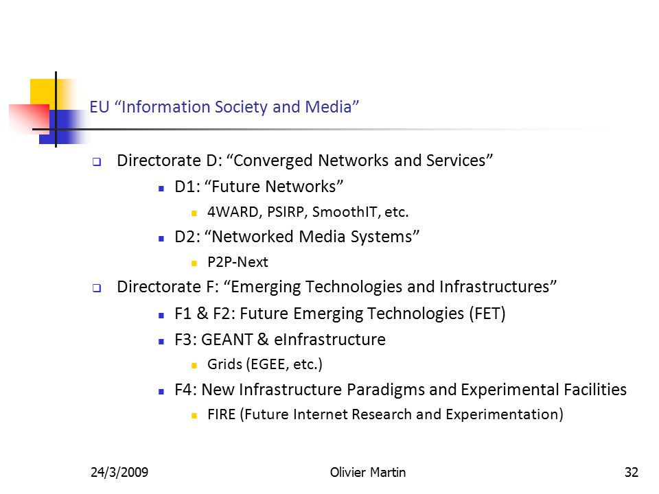 24/3/2009Olivier Martin32 EU Information Society and Media  Directorate D: Converged Networks and Services D1: Future Networks 4WARD, PSIRP, SmoothIT, etc.