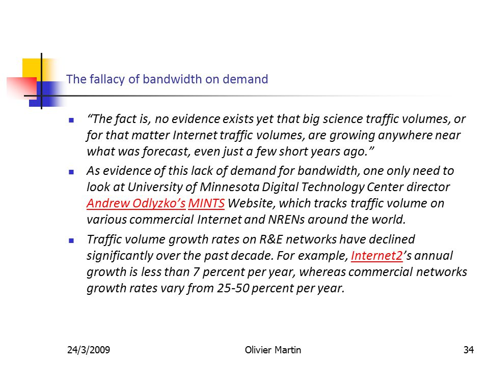 24/3/2009Olivier Martin34 The fallacy of bandwidth on demand The fact is, no evidence exists yet that big science traffic volumes, or for that matter Internet traffic volumes, are growing anywhere near what was forecast, even just a few short years ago. As evidence of this lack of demand for bandwidth, one only need to look at University of Minnesota Digital Technology Center director Andrew Odlyzko's MINTS Website, which tracks traffic volume on various commercial Internet and NRENs around the world.