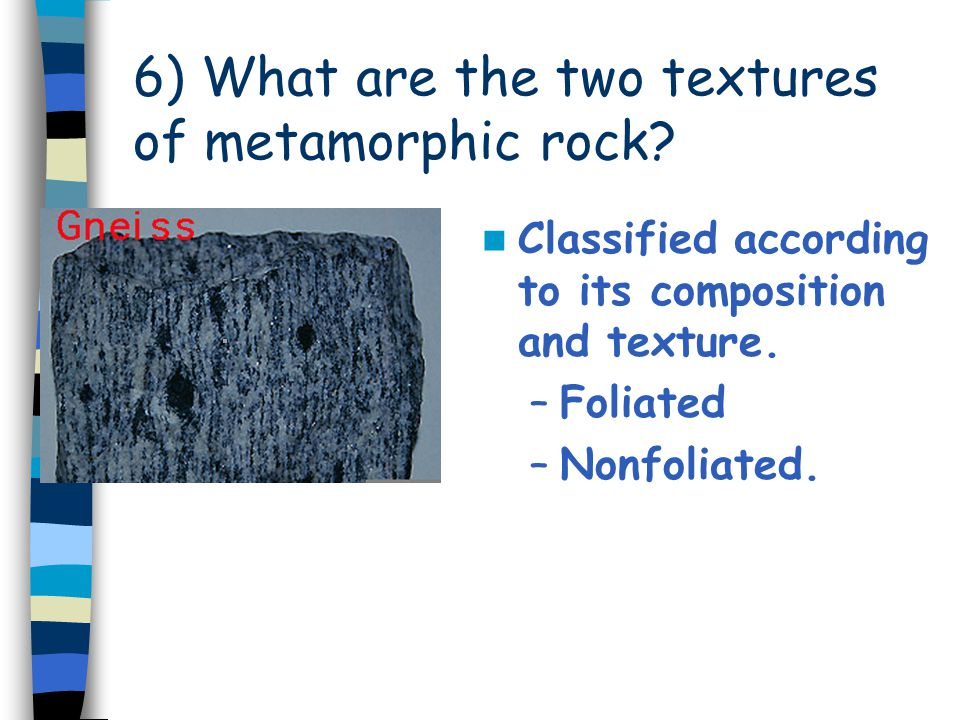 6) What are the two textures of metamorphic rock? Classified according to its composition and texture. –Foliated –Nonfoliated.