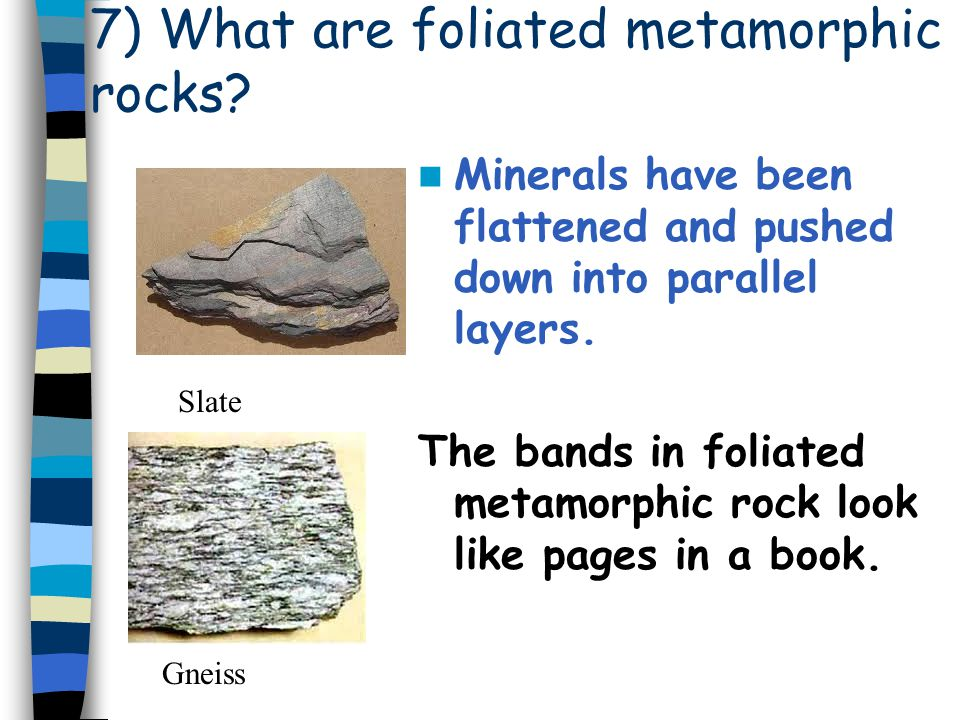 7) What are foliated metamorphic rocks? Minerals have been flattened and pushed down into parallel layers. The bands in foliated metamorphic rock look