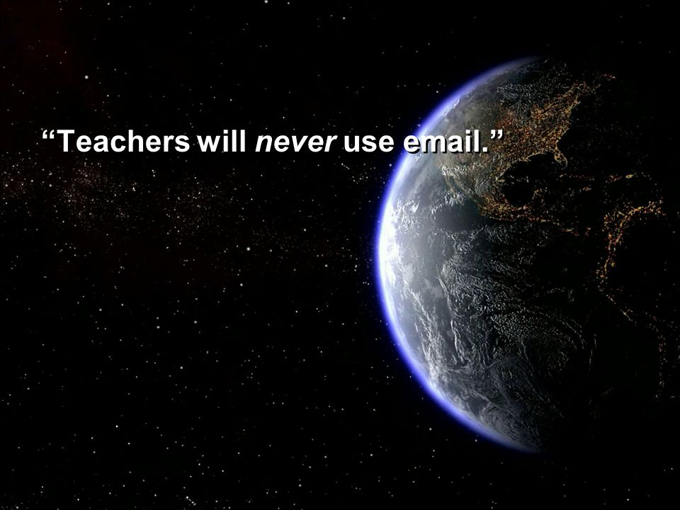 """Teachers will never use email."""