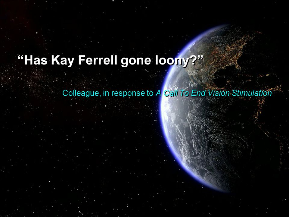 """Has Kay Ferrell gone loony?"" Colleague, in response to A Call To End Vision Stimulation ""Has Kay Ferrell gone loony?"" Colleague, in response to A Cal"