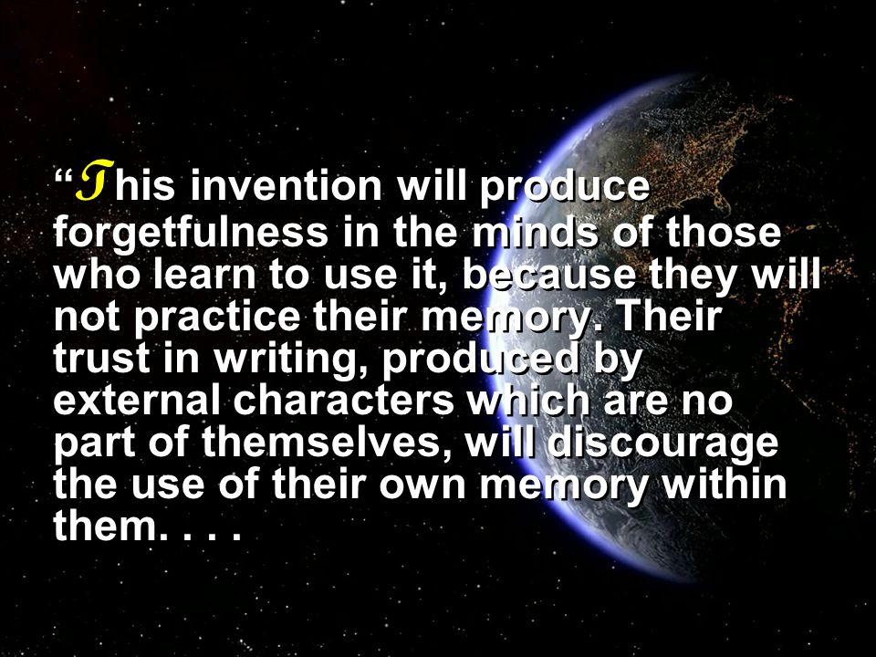 T his invention will produce forgetfulness in the minds of those who learn to use it, because they will not practice their memory.