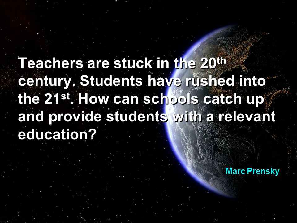 Teachers are stuck in the 20 th century. Students have rushed into the 21 st.